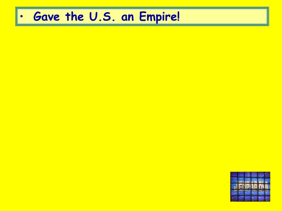 Gave the U.S. an Empire!