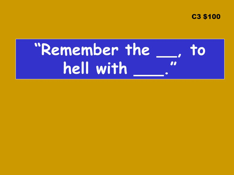 C3 $100 Remember the __, to hell with ___.