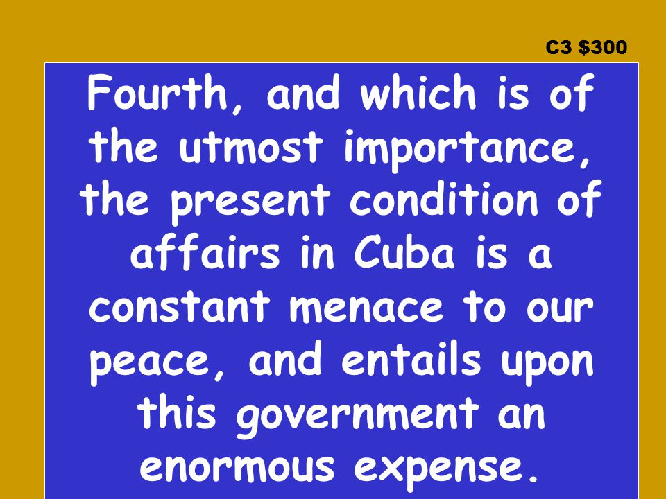 C3 $300 Fourth, and which is of the utmost importance, the present condition of affairs in Cuba is a constant menace to our peace, and entails upon this government an enormous expense.