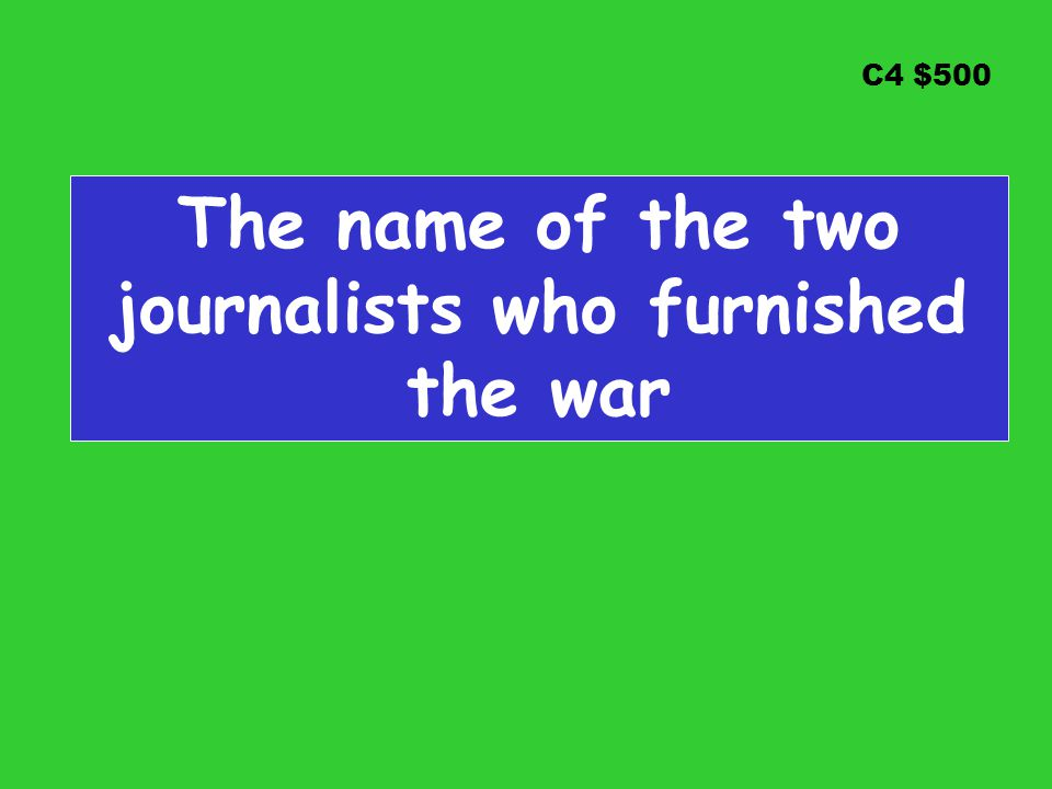 C4 $500 The name of the two journalists who furnished the war