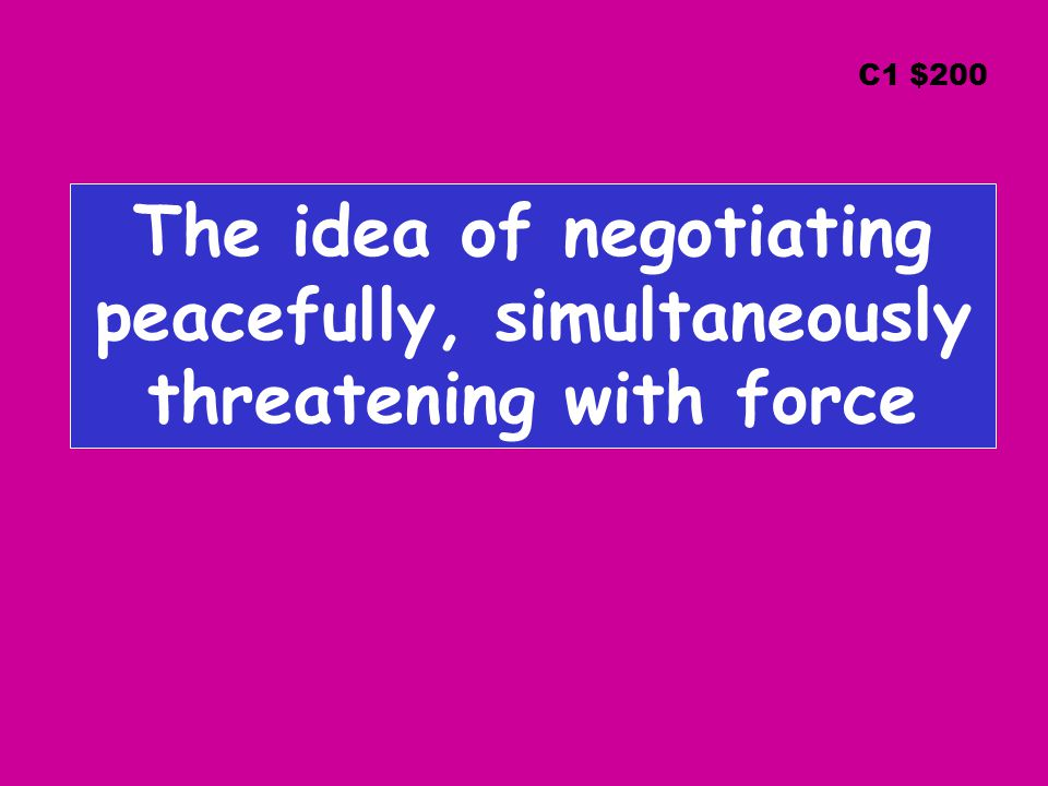 The idea of negotiating peacefully, simultaneously threatening with force C1 $200