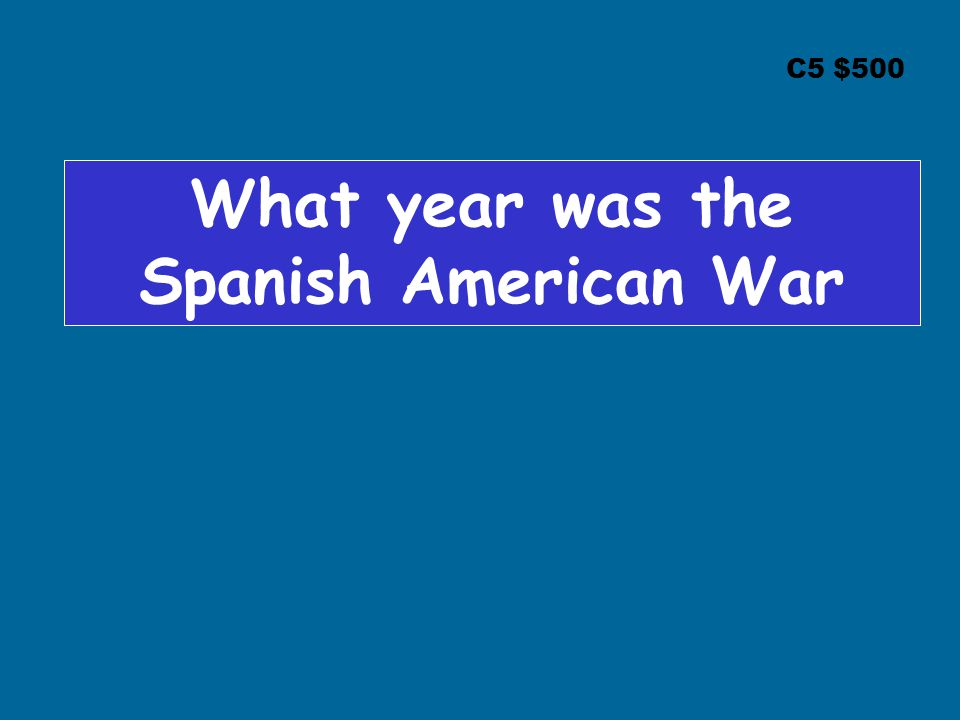 C5 $500 What year was the Spanish American War