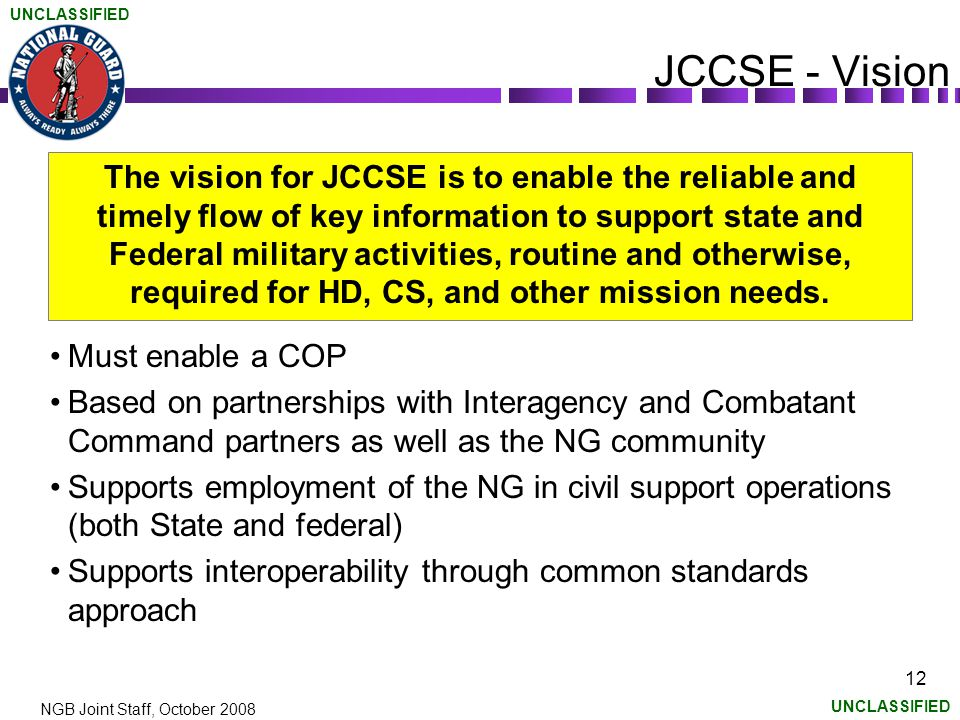 UNCLASSIFIED NGB Joint Staff, October 2008 12 JCCSE - Vision The vision for JCCSE is to enable the reliable and timely flow of key information to support state and Federal military activities, routine and otherwise, required for HD, CS, and other mission needs.