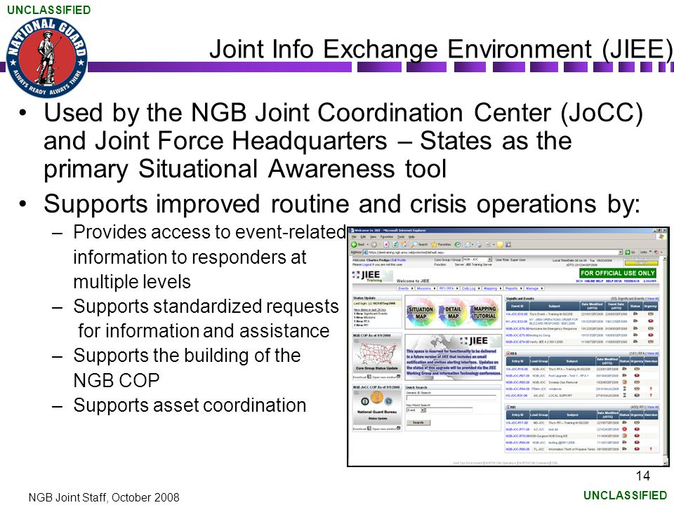 UNCLASSIFIED NGB Joint Staff, October 2008 14 Joint Info Exchange Environment (JIEE) Used by the NGB Joint Coordination Center (JoCC) and Joint Force Headquarters – States as the primary Situational Awareness tool Supports improved routine and crisis operations by: –Provides access to event-related information to responders at multiple levels –Supports standardized requests for information and assistance –Supports the building of the NGB COP –Supports asset coordination