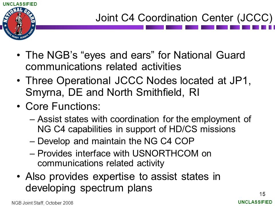 UNCLASSIFIED NGB Joint Staff, October 2008 15 Joint C4 Coordination Center (JCCC) The NGB's eyes and ears for National Guard communications related activities Three Operational JCCC Nodes located at JP1, Smyrna, DE and North Smithfield, RI Core Functions: –Assist states with coordination for the employment of NG C4 capabilities in support of HD/CS missions –Develop and maintain the NG C4 COP –Provides interface with USNORTHCOM on communications related activity Also provides expertise to assist states in developing spectrum plans