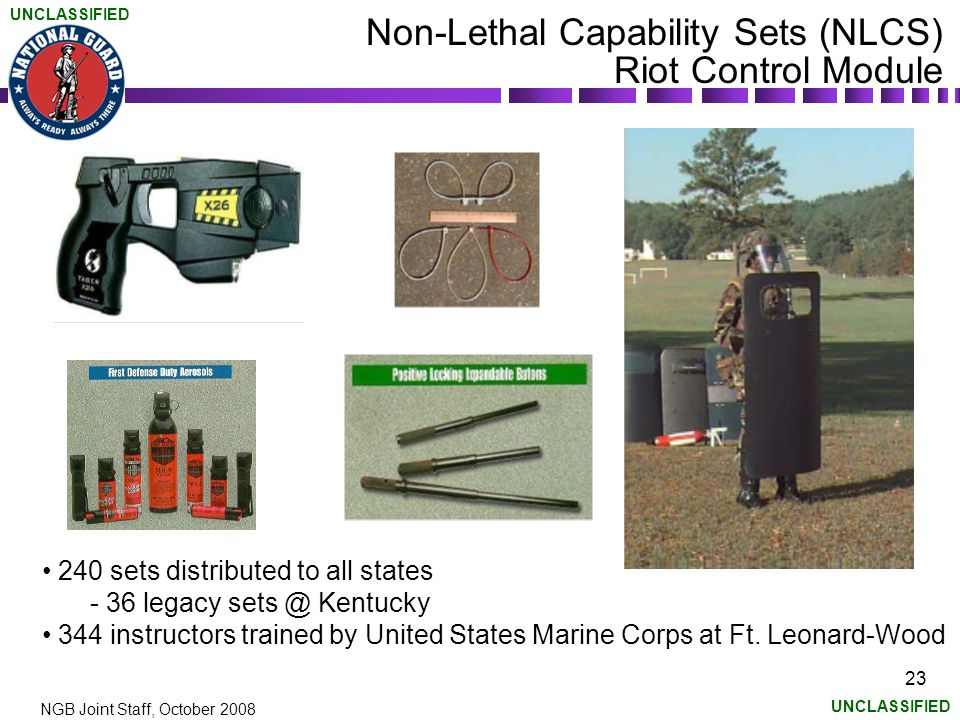 UNCLASSIFIED NGB Joint Staff, October 2008 23 Non-Lethal Capability Sets (NLCS) Riot Control Module 240 sets distributed to all states - 36 legacy sets @ Kentucky 344 instructors trained by United States Marine Corps at Ft.