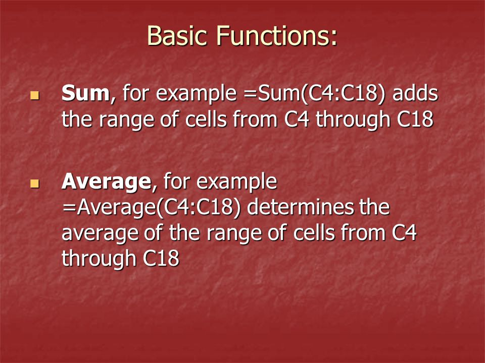 Basic Functions: Sum, for example =Sum(C4:C18) adds the range of cells from C4 through C18 Sum, for example =Sum(C4:C18) adds the range of cells from C4 through C18 Average, for example =Average(C4:C18) determines the average of the range of cells from C4 through C18 Average, for example =Average(C4:C18) determines the average of the range of cells from C4 through C18