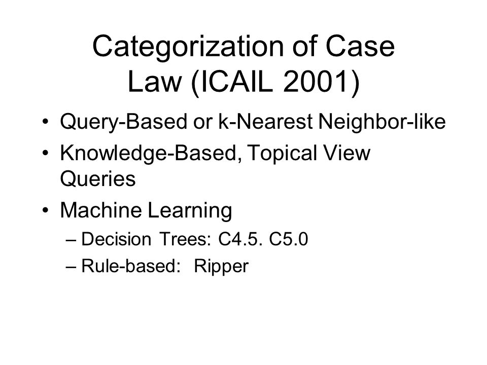 Categorization of Case Law (ICAIL 2001) Query-Based or k-Nearest Neighbor-like Knowledge-Based, Topical View Queries Machine Learning –Decision Trees: