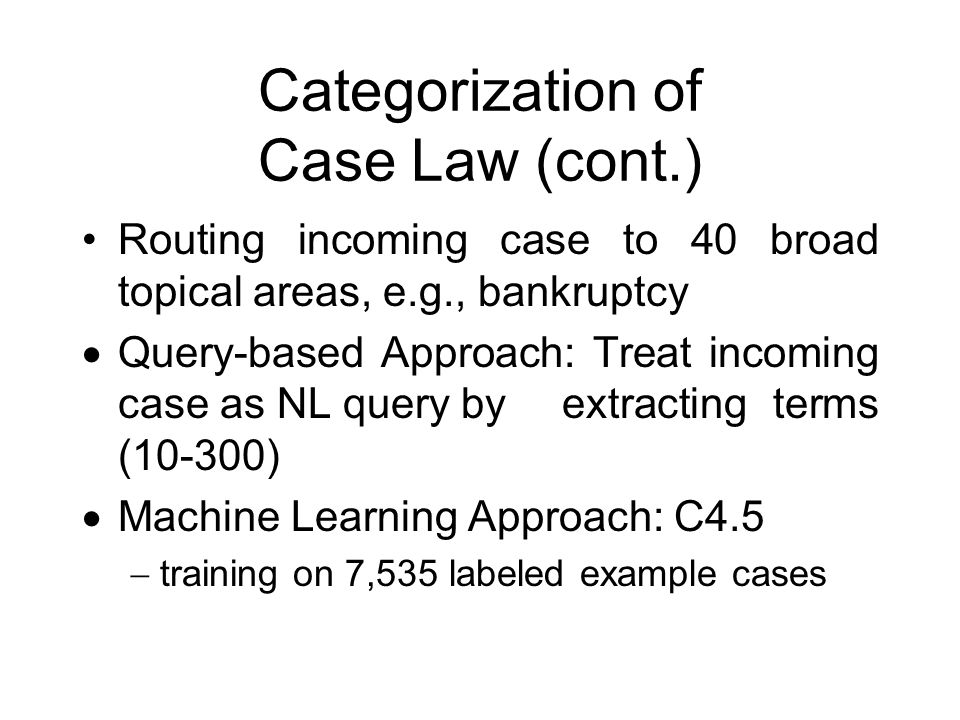 Categorization of Case Law (cont.) Routing incoming case to 40 broad topical areas, e.g., bankruptcy  Query-based Approach: Treat incoming case as NL