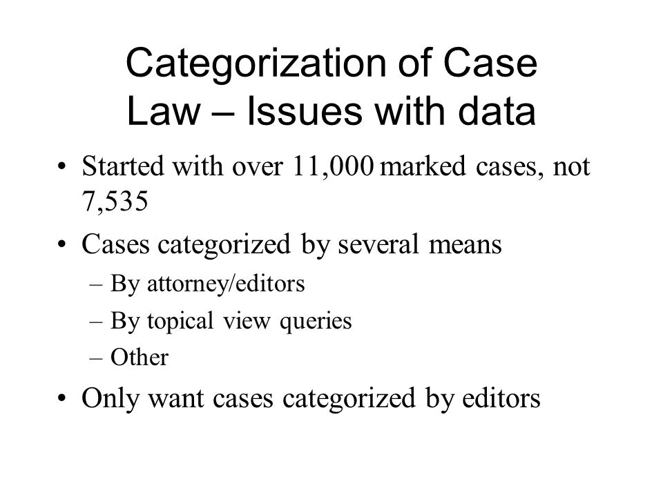 Categorization of Case Law – Issues with data Started with over 11,000 marked cases, not 7,535 Cases categorized by several means –By attorney/editors