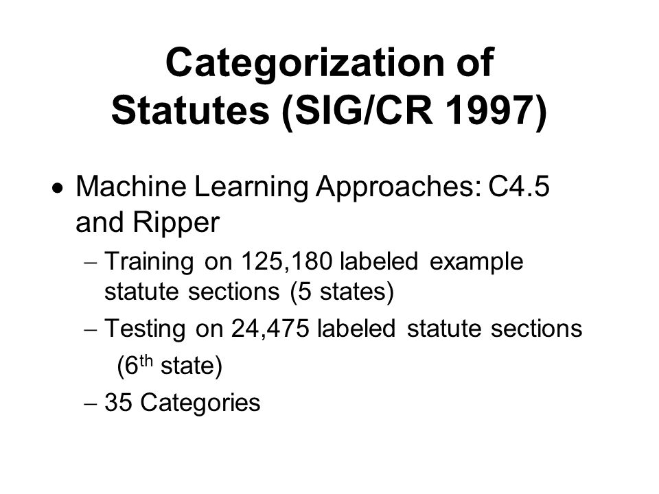 Categorization of Statutes (SIG/CR 1997)  Machine Learning Approaches: C4.5 and Ripper  Training on 125,180 labeled example statute sections (5 stat