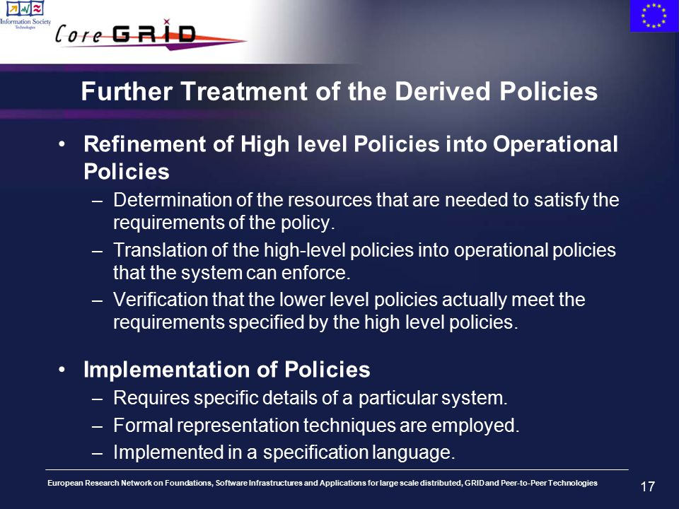 European Research Network on Foundations, Software Infrastructures and Applications for large scale distributed, GRID and Peer-to-Peer Technologies 17 Further Treatment of the Derived Policies Refinement of High level Policies into Operational Policies –Determination of the resources that are needed to satisfy the requirements of the policy.