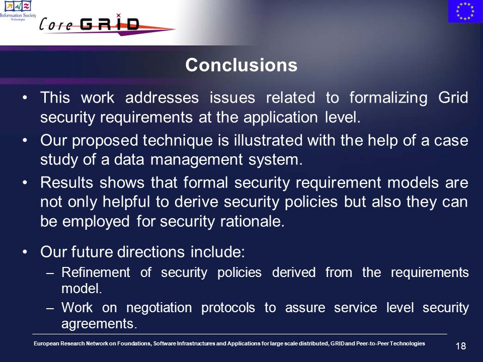 European Research Network on Foundations, Software Infrastructures and Applications for large scale distributed, GRID and Peer-to-Peer Technologies 18 Conclusions This work addresses issues related to formalizing Grid security requirements at the application level.