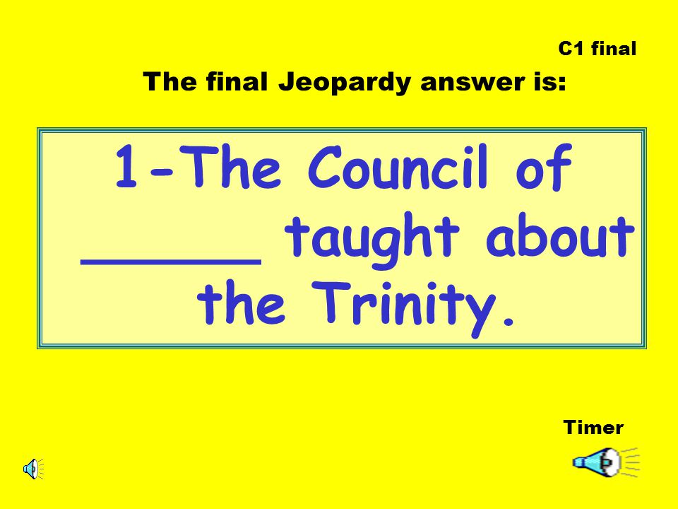 1-The Council of _____ taught about the Trinity. Timer The final Jeopardy answer is: C1 final