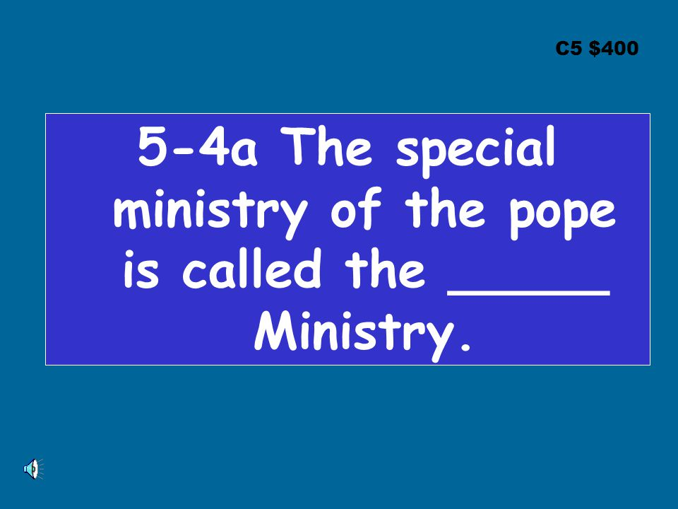 C5 $400 5-4a The special ministry of the pope is called the _____ Ministry.