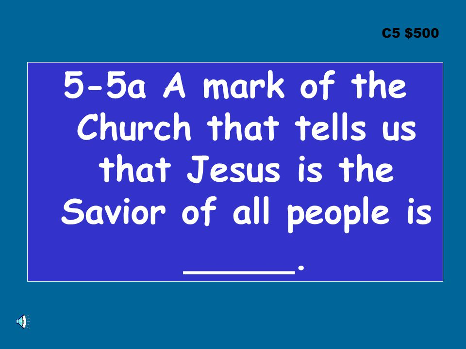 C5 $500 5-5a A mark of the Church that tells us that Jesus is the Savior of all people is _____.