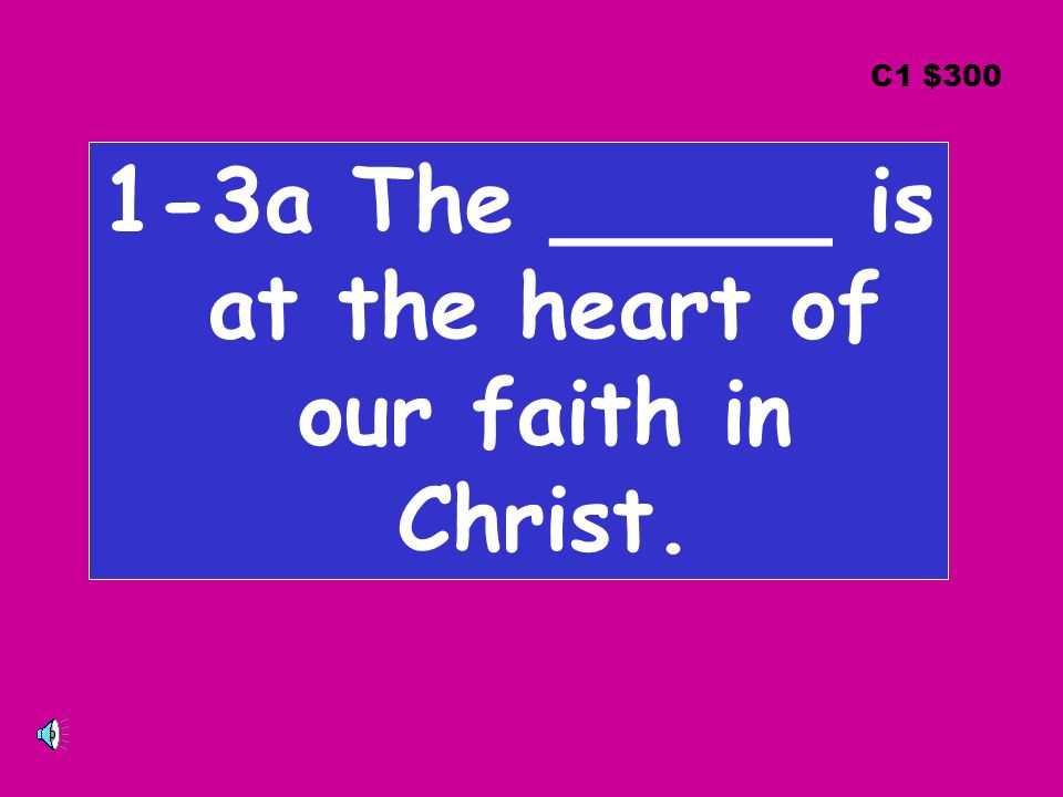 1-3a The _____ is at the heart of our faith in Christ. C1 $300