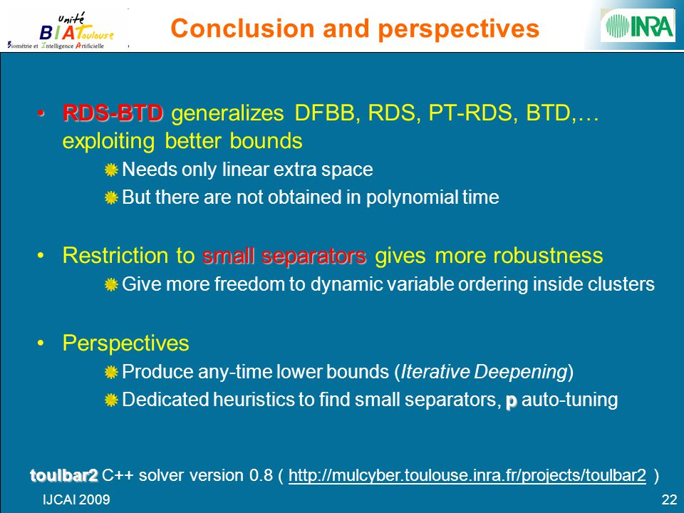 IJCAI 200922 Conclusion and perspectives RDS-BTDRDS-BTD generalizes DFBB, RDS, PT-RDS, BTD,… exploiting better bounds Needs only linear extra space But there are not obtained in polynomial time small separatorsRestriction to small separators gives more robustness Give more freedom to dynamic variable ordering inside clusters Perspectives Produce any-time lower bounds (Iterative Deepening) p Dedicated heuristics to find small separators, p auto-tuning toulbar2 toulbar2 C++ solver version 0.8 ( http://mulcyber.toulouse.inra.fr/projects/toulbar2 )
