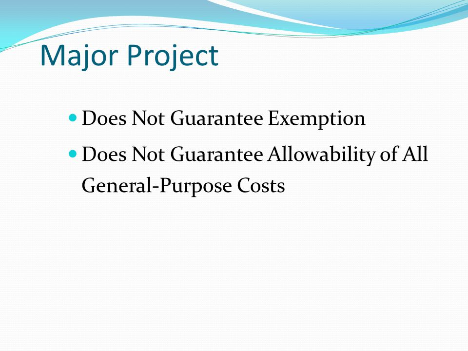 Major Project Does Not Guarantee Exemption Does Not Guarantee Allowability of All General-Purpose Costs