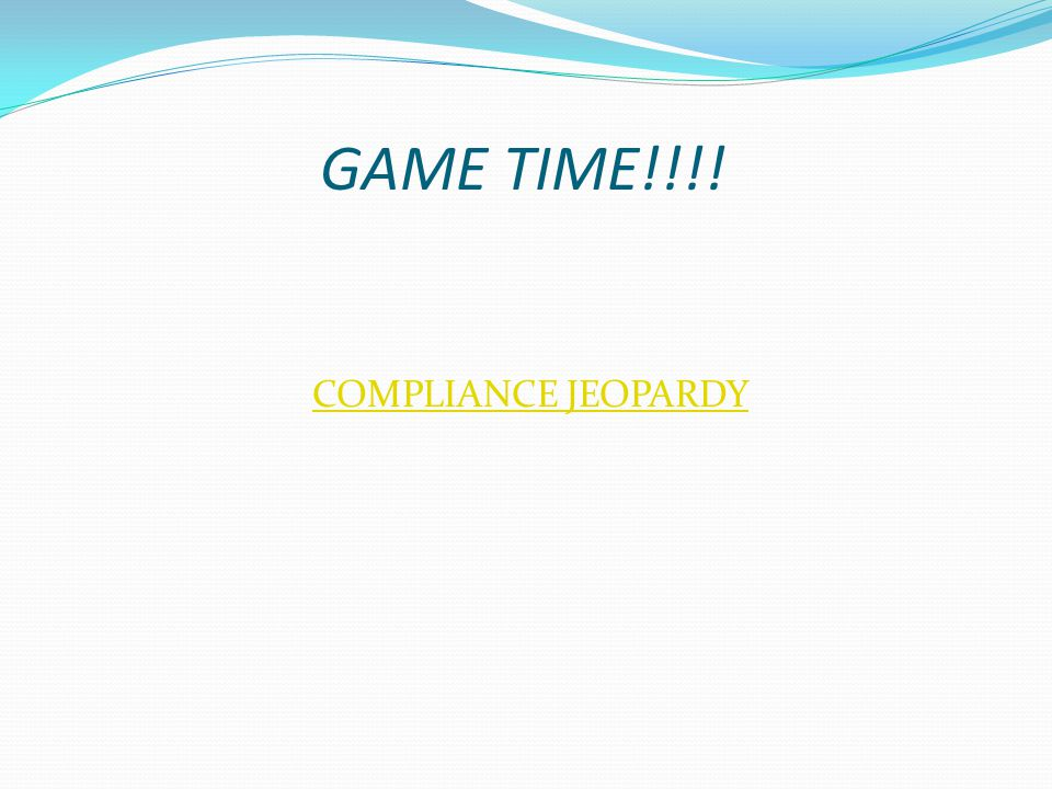 COMPLIANCE JEOPARDY GAME TIME!!!!