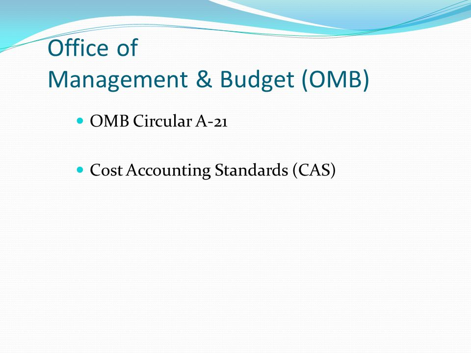 Office of Management & Budget (OMB) OMB Circular A-21 Cost Accounting Standards (CAS)