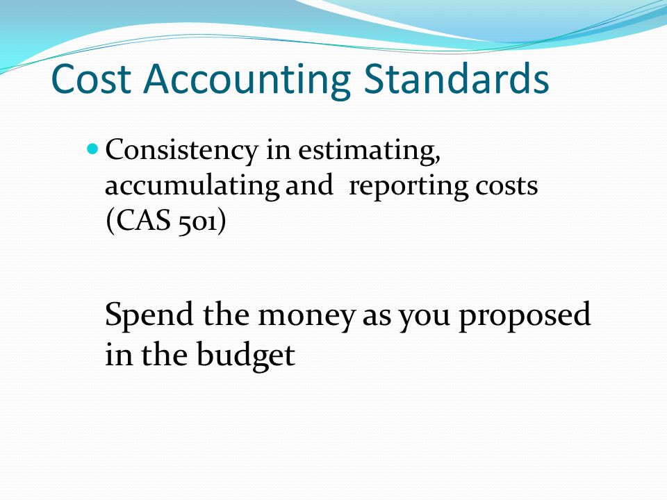 Cost Accounting Standards Consistency in estimating, accumulating and reporting costs (CAS 501) Spend the money as you proposed in the budget
