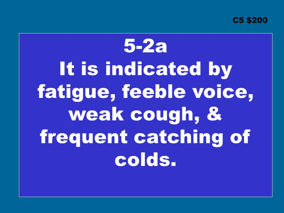 C5 $200 5-2a It is indicated by fatigue, feeble voice, weak cough, & frequent catching of colds.