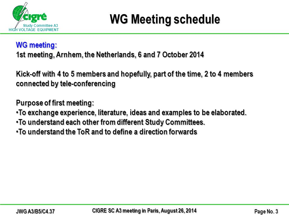 Study Committee A3 HIGH VOLTAGE EQUIPMENT WG Meeting schedule WG meeting: 1st meeting, Arnhem, the Netherlands, 6 and 7 October 2014 Kick-off with 4 to 5 members and hopefully, part of the time, 2 to 4 members connected by tele-conferencing Purpose of first meeting: To exchange experience, literature, ideas and examples to be elaborated.