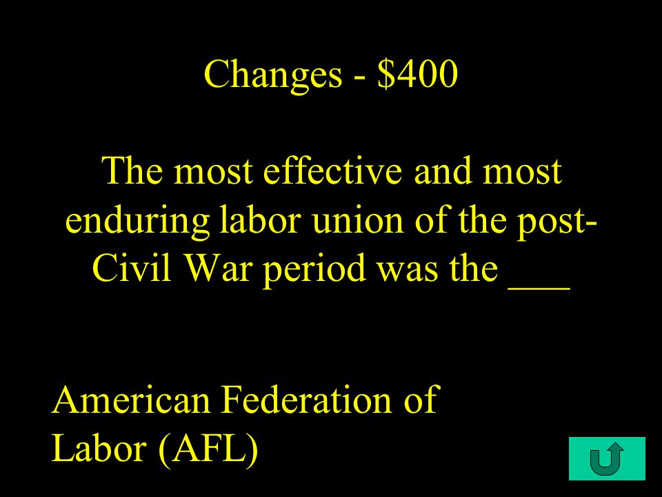 C1-$400 Changes - $400 The most effective and most enduring labor union of the post- Civil War period was the ___ American Federation of Labor (AFL)