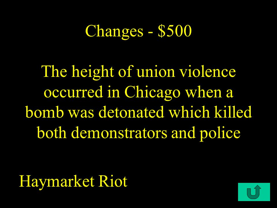 C1-$500 Changes - $500 The height of union violence occurred in Chicago when a bomb was detonated which killed both demonstrators and police Haymarket Riot