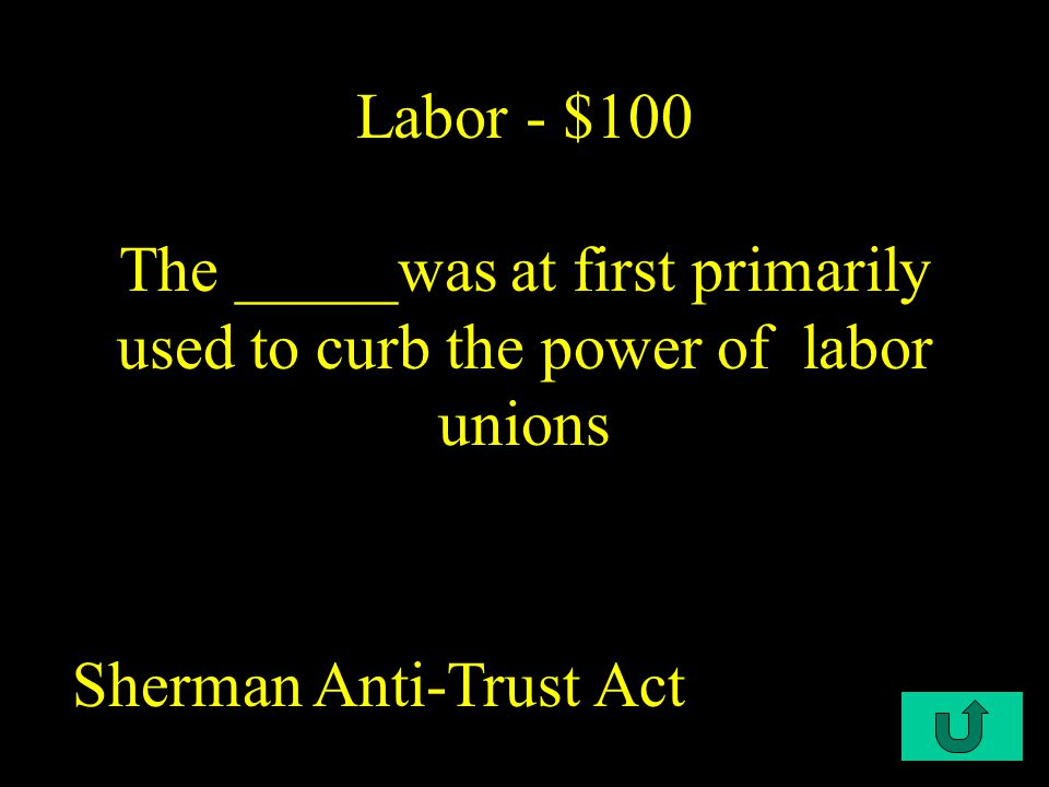 C2-$100 Labor - $100 The _____was at first primarily used to curb the power of labor unions Sherman Anti-Trust Act