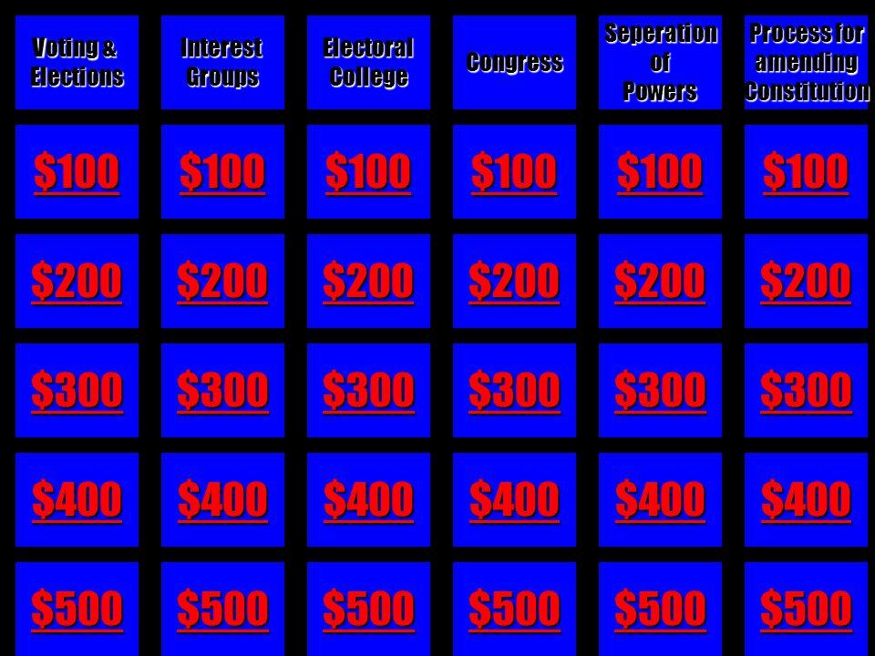 $100 $200 $300 $400 $500 InterestGroupsElectoralCollegeCongressSeperationofPowers Process for amendingConstitution Voting & Elections
