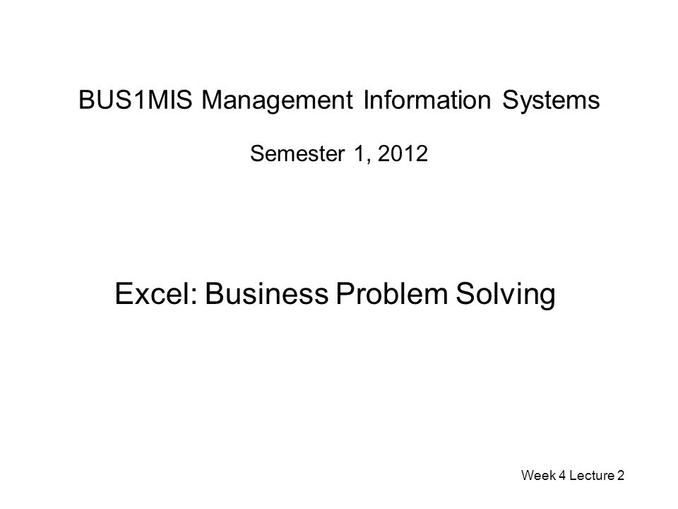 BUS1MIS Management Information Systems Semester 1, 2012 Excel: Business Problem Solving Week 4 Lecture 2