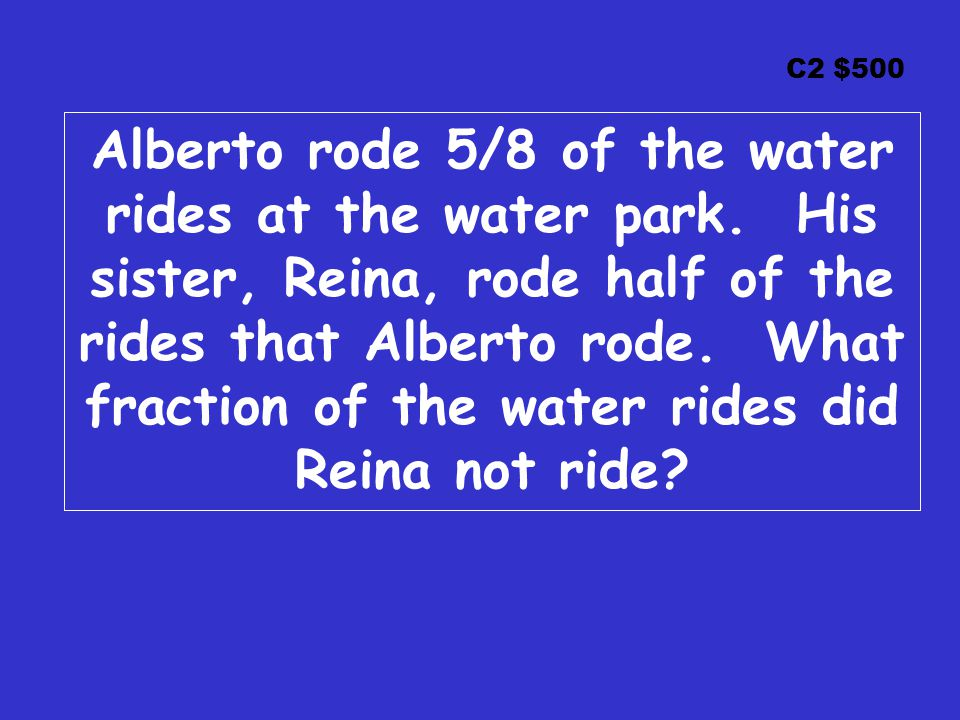 C2 $500 Alberto rode 5/8 of the water rides at the water park.