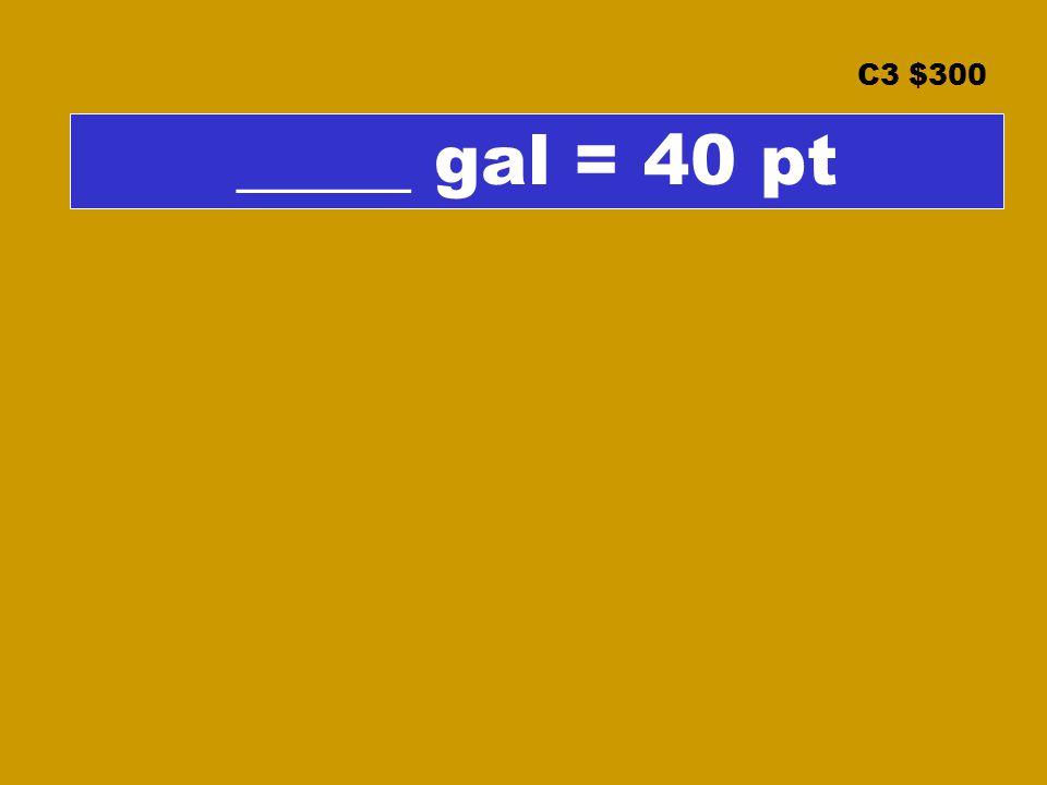 C3 $300 _____ gal = 40 pt