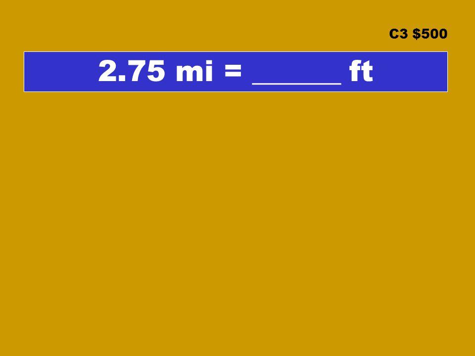 C3 $500 2.75 mi = ______ ft