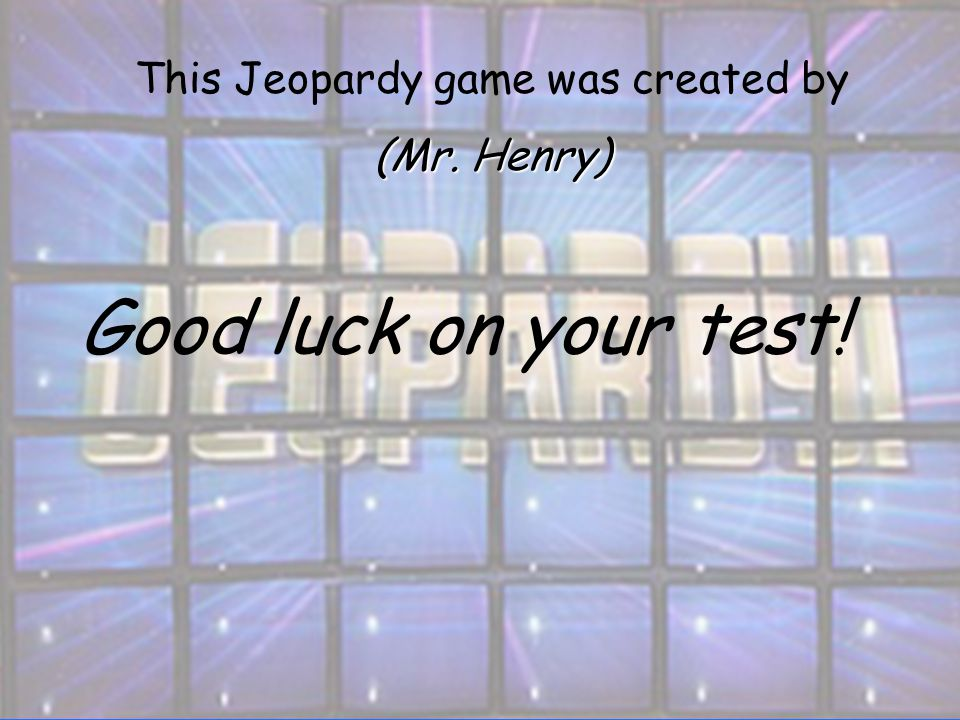 Good luck on your test! This Jeopardy game was created by (Mr. Henry)