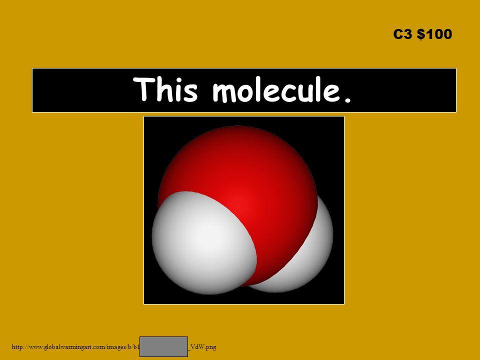 C3 $100 This molecule. http://www.globalwarmingart.com/images/b/b1/Water_Molecule_VdW.png