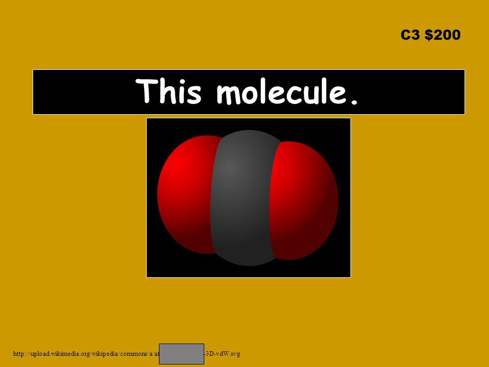 C3 $200 This molecule. http://upload.wikimedia.org/wikipedia/commons/a/af/Carbon-dioxide-3D-vdW.svg