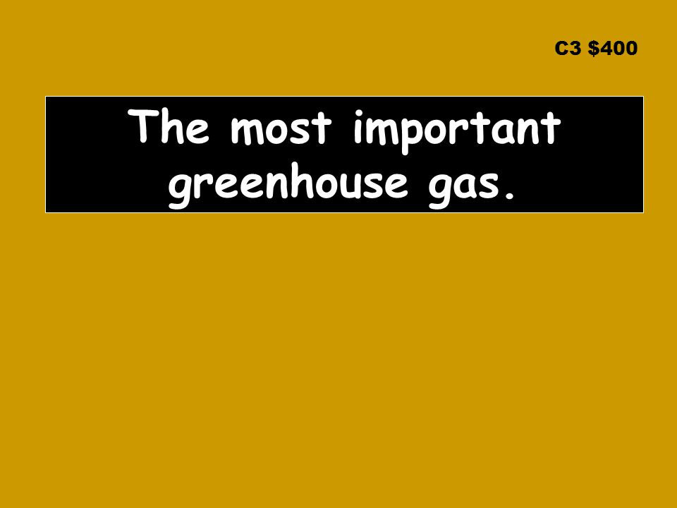 C3 $400 The most important greenhouse gas.