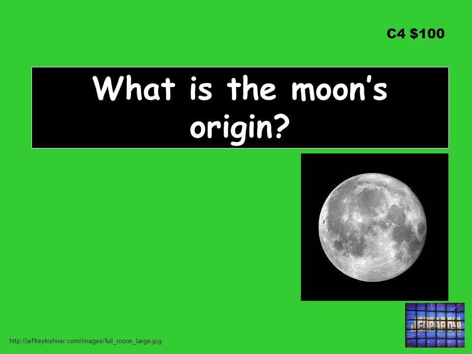 C4 $100 What is the moon's origin? http://jeffreykishner.com/images/full_moon_large.jpg
