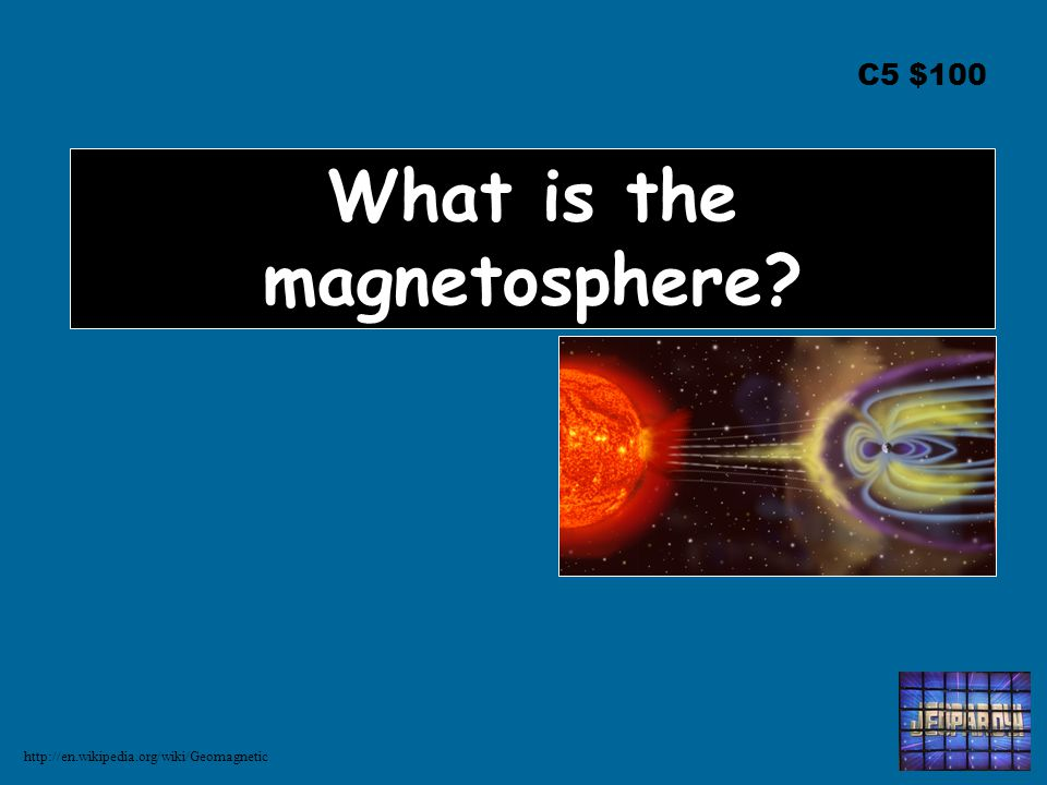 C5 $100 What is the magnetosphere http://en.wikipedia.org/wiki/Geomagnetic