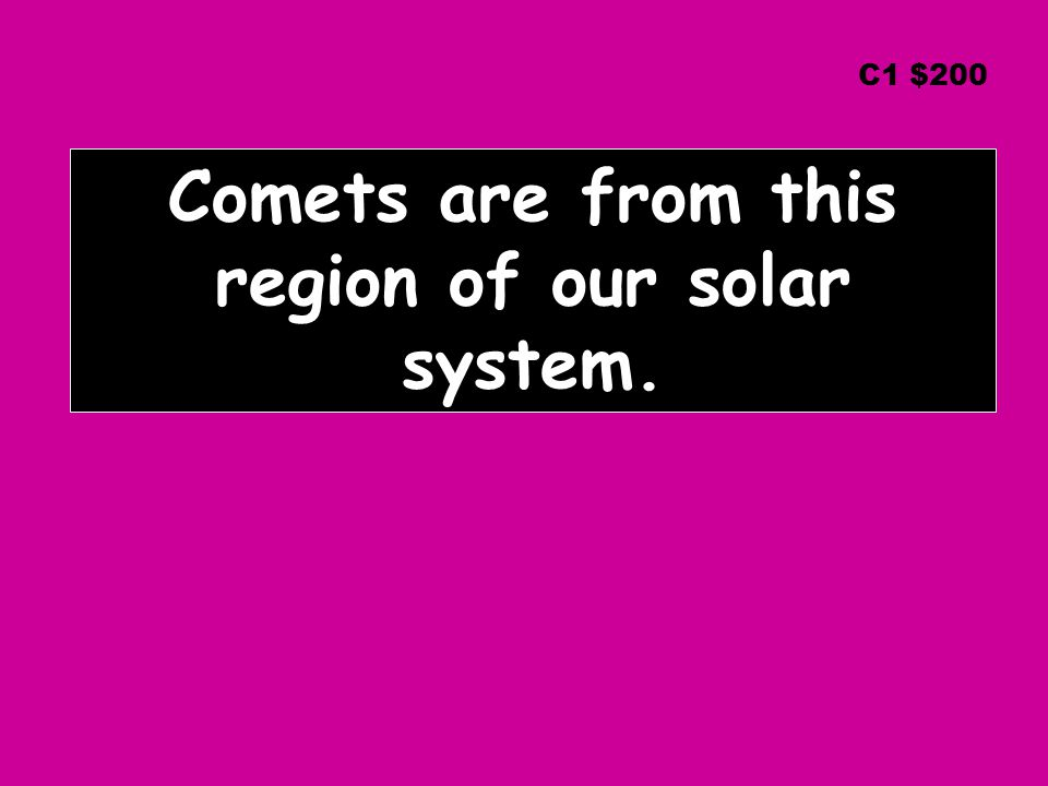 Comets are from this region of our solar system. C1 $200