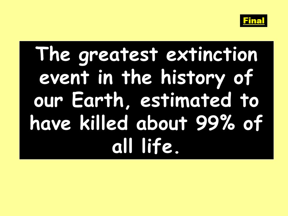 The greatest extinction event in the history of our Earth, estimated to have killed about 99% of all life.