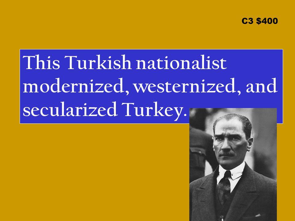 C3 $400 This Turkish nationalist modernized, westernized, and secularized Turkey.