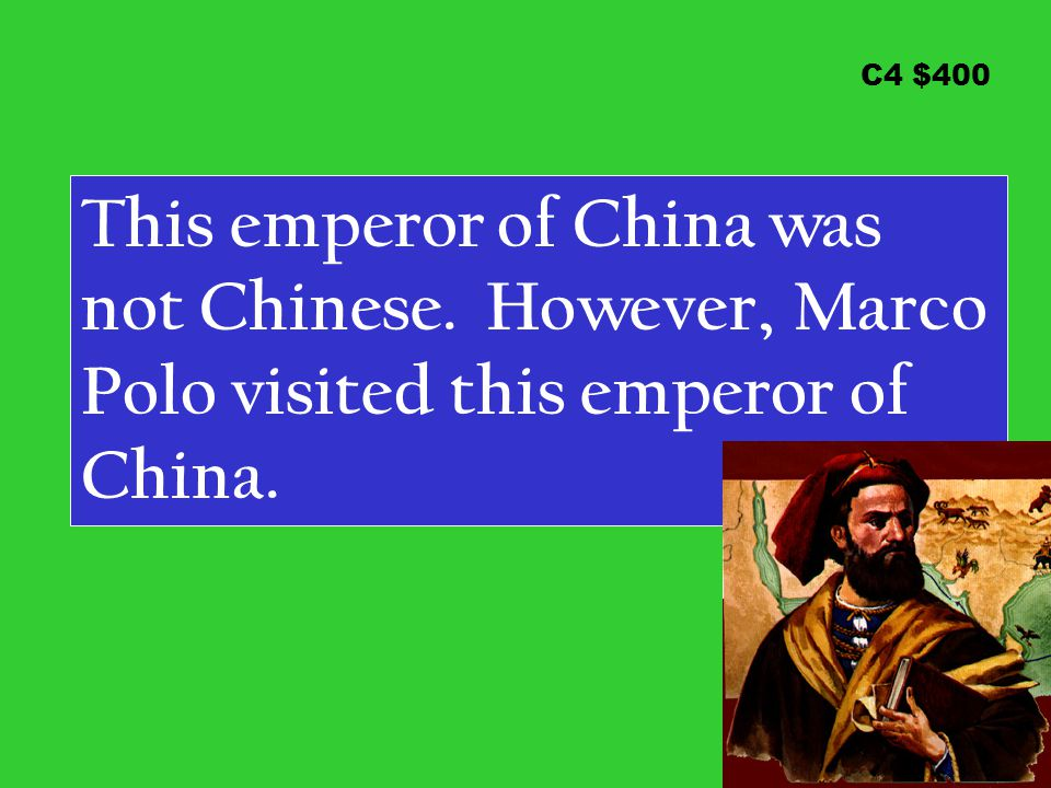 C4 $400 This emperor of China was not Chinese. However, Marco Polo visited this emperor of China.