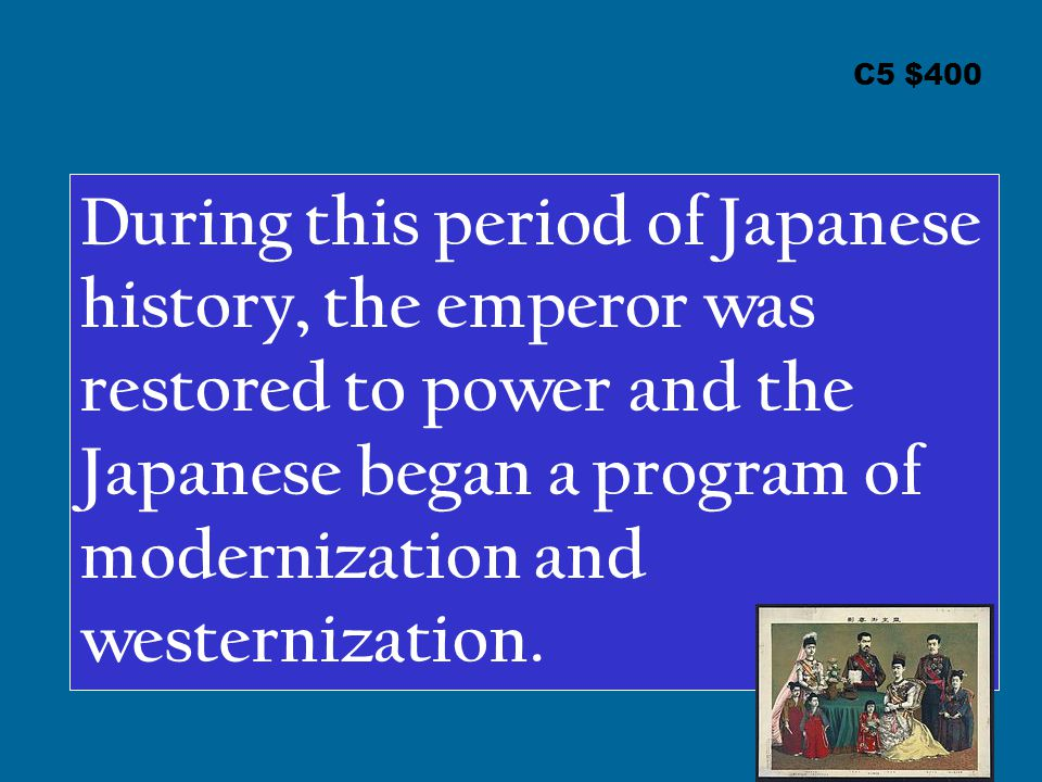 C5 $400 During this period of Japanese history, the emperor was restored to power and the Japanese began a program of modernization and westernization.
