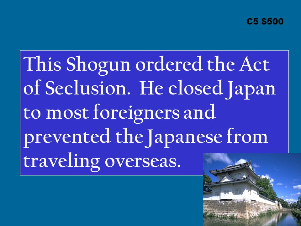 C5 $500 This Shogun ordered the Act of Seclusion.