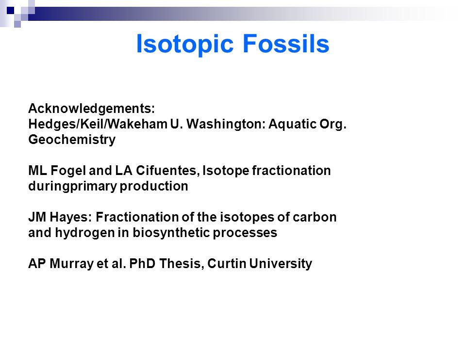 Isotopic Fossils Acknowledgements: Hedges/Keil/Wakeham U. Washington: Aquatic Org. Geochemistry ML Fogel and LA Cifuentes, Isotope fractionation durin