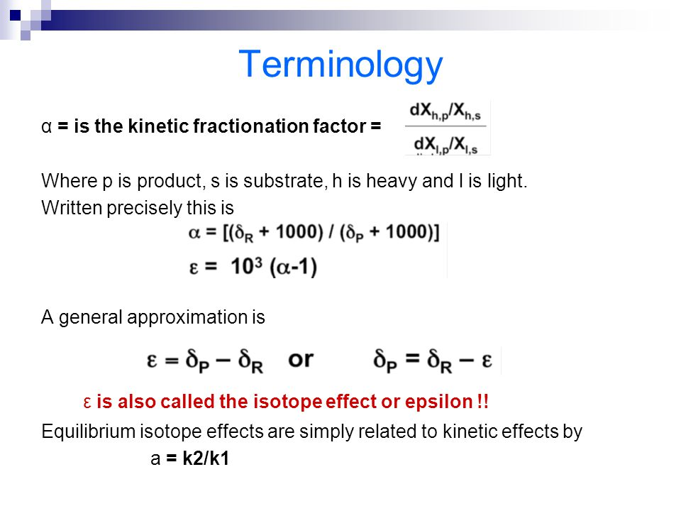 Terminology α = is the kinetic fractionation factor = Where p is product, s is substrate, h is heavy and l is light. Written precisely this is A gener